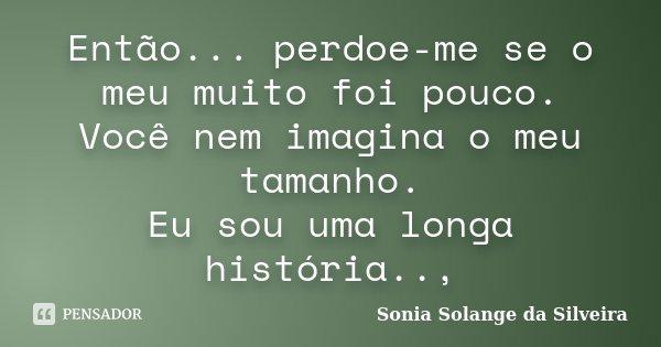 Então... perdoe-me se o meu muito foi pouco. Você nem imagina o meu tamanho. Eu sou uma longa história..,... Frase de Sonia Solange da Silveira.