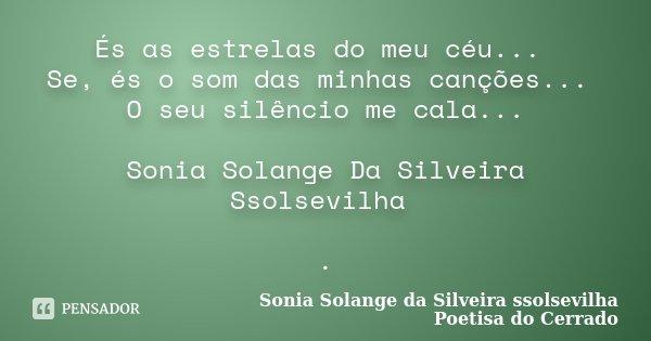 És as estrelas do meu céu... Se, és o som das minhas canções... O seu silêncio me cala... Sonia Solange Da Silveira Ssolsevilha .... Frase de sonia solange da silveira ssolsevilha poetisa do cerrado.