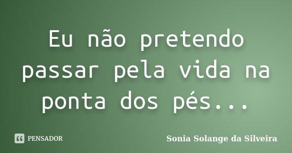 Eu não pretendo passar pela vida na ponta dos pés...... Frase de Sonia Solange da Silveira.