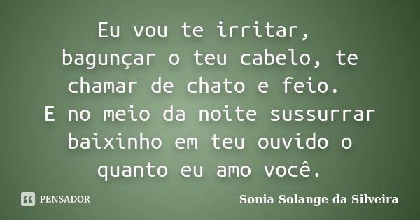 Eu vou te irritar, bagunçar o teu cabelo, te chamar de chato e feio. E no meio da noite sussurrar baixinho em teu ouvido o quanto eu amo você.... Frase de Sonia Solange da Silveira.