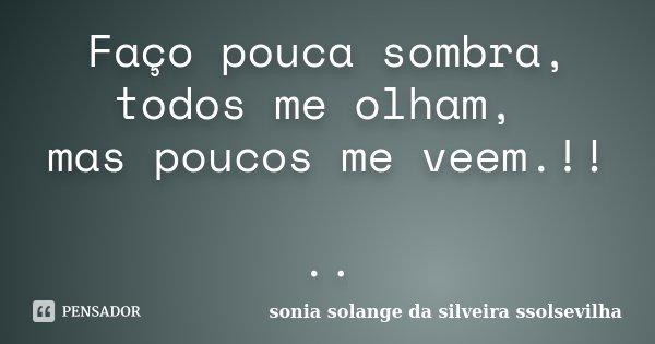 Faço pouca sombra, todos me olham, mas poucos me veem.!! ..... Frase de Sonia Solange Da Silveira Ssolsevilha.