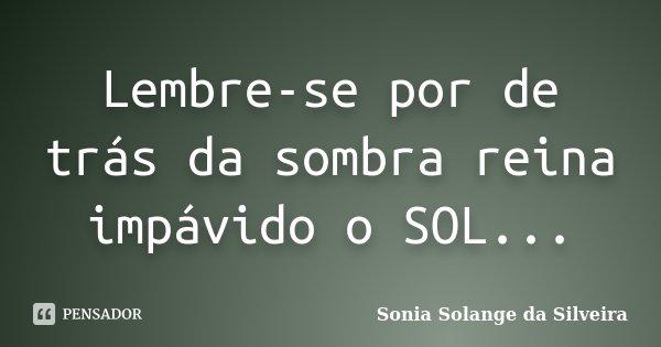 Lembre-se por de trás da sombra reina impávido o SOL...... Frase de Sonia Solange da Silveira.