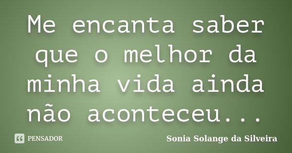 Me encanta saber que o melhor da minha vida ainda não aconteceu...... Frase de Sonia Solange da Silveira.