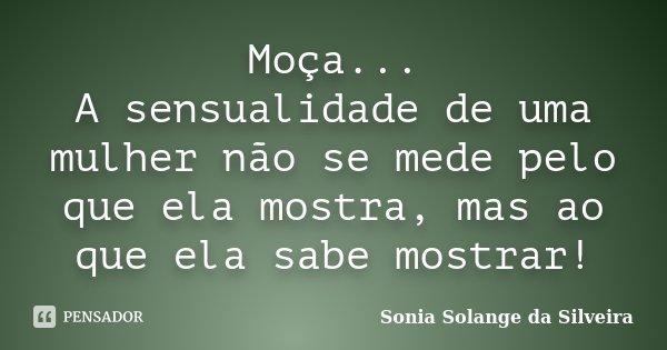 Moça... A sensualidade de uma mulher não se mede pelo que ela mostra, mas ao que ela sabe mostrar!... Frase de Sonia Solange da Silveira.
