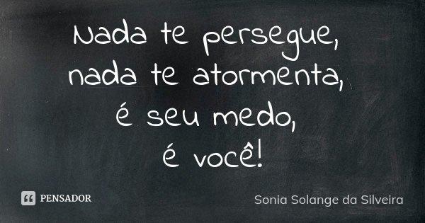 Nada te persegue, nada te atormenta, é seu medo, é você!... Frase de Sonia Solange da Silveira.