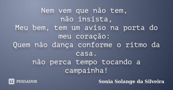 Nem vem que não tem, não insista, Meu bem, tem um aviso na porta do meu coração: Quem não dança conforme o ritmo da casa. não perca tempo tocando a campainha!... Frase de Sonia Solange da Silveira.