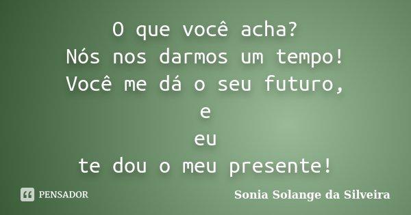 O que você acha? Nós nos darmos um tempo! Você me dá o seu futuro, e eu te dou o meu presente!... Frase de Sonia Solange da Silveira.