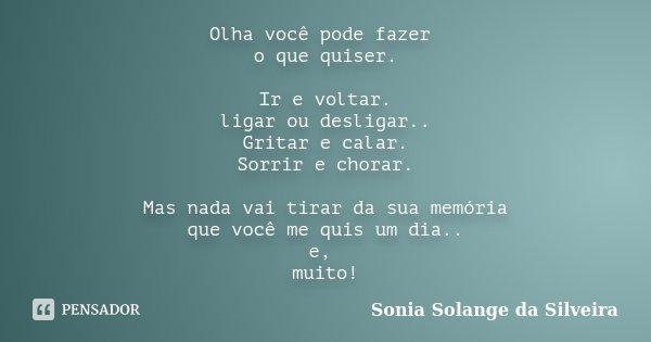 Olha você pode fazer o que quiser. Ir e voltar. ligar ou desligar.. Gritar e calar. Sorrir e chorar. Mas nada vai tirar da sua memória que você me quis um dia..... Frase de Sonia Solange da Silveira.