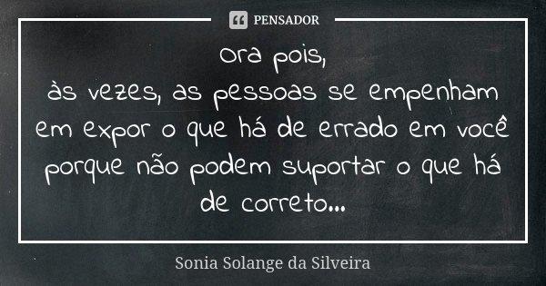 Ora pois, às vezes, as pessoas se empenham em expor o que há de errado em você porque não podem suportar o que há de correto...... Frase de Sonia Solange da Silveira.