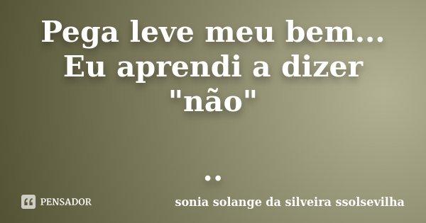 """Pega leve meu bem... Eu aprendi a dizer """"não"""" ..... Frase de Sonia Solange Da Silveira Ssolsevilha."""