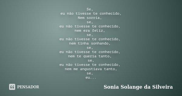 Se, eu não tivesse te conhecido, Nem sorria, se, eu não tivesse te conhecido, nem era feliz, se, eu não tivesse te conhecido, nem tinha sonhando, se, eu não tiv... Frase de Sonia Solange da Silveira.