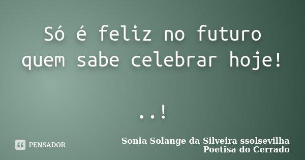 Só é feliz no futuro quem sabe celebrar hoje! ..!... Frase de sonia solange da silveira ssolsevilha poetisa do cerrado.
