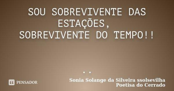 SOU SOBREVIVENTE DAS ESTAÇÕES, SOBREVIVENTE DO TEMPO!! ..... Frase de sonia solange da silveira ssolsevilha poetisa do cerrado.
