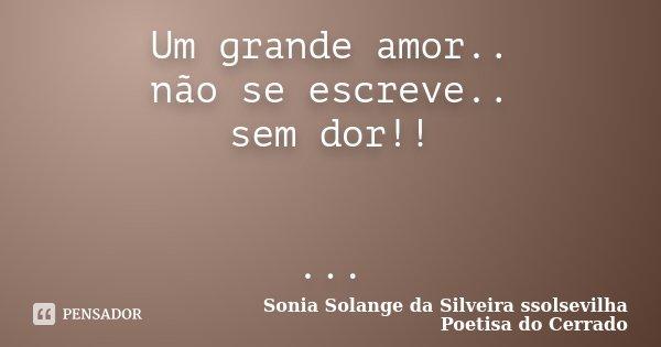 Um grande amor.. não se escreve.. sem dor!! ...... Frase de sonia solange da silveira ssolsevilha poetisa do cerrado.