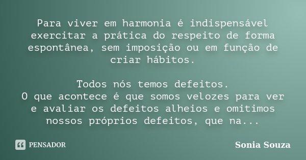 Para viver em harmonia é indispensável exercitar a prática do respeito de forma espontânea, sem imposição ou em função de criar hábitos. Todos nós temos defeito... Frase de Sonia Souza.