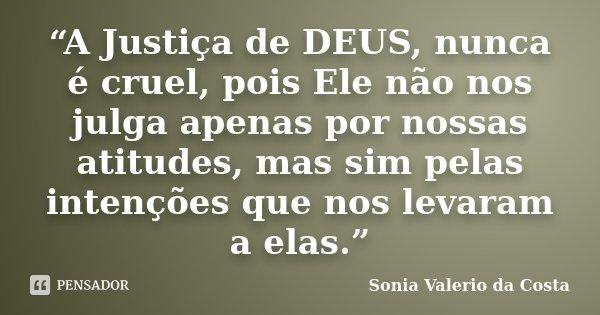 """""""A Justiça de DEUS, nunca é cruel, pois Ele não nos julga apenas por nossas atitudes, mas sim pelas intenções que nos levaram a elas.""""... Frase de Sonia Valerio da Costa."""