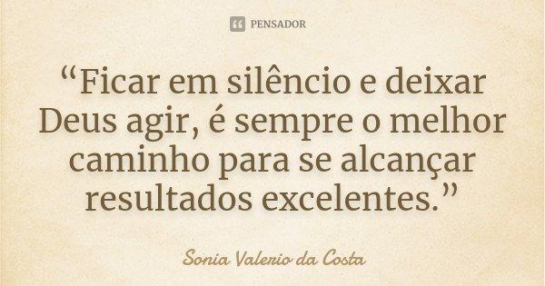 """""""Ficar em silêncio e deixar Deus agir, é sempre o melhor caminho para se alcançar resultados excelentes.""""... Frase de Sonia Valerio da Costa."""