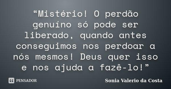 """""""Mistério! O perdão genuíno só pode ser liberado, quando antes conseguimos nos perdoar a nós mesmos! Deus quer isso e nos ajuda a fazê-lo!""""... Frase de Sonia Valerio da Costa."""