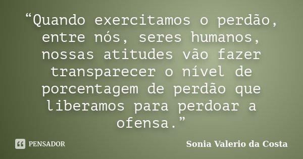 """""""Quando exercitamos o perdão, entre nós, seres humanos, nossas atitudes vão fazer transparecer o nível de porcentagem de perdão que liberamos para perdoar a ofe... Frase de Sonia Valerio da costa."""