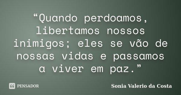 """""""Quando perdoamos, libertamos nossos inimigos; eles se vão de nossas vidas e passamos a viver em paz.""""... Frase de Sonia Valerio da Costa."""