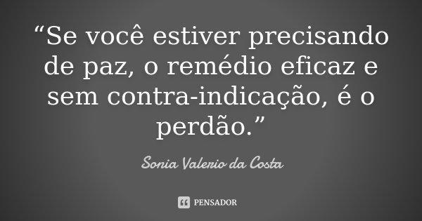 """""""Se você estiver precisando de paz, o remédio eficaz e sem contra-indicação, é o perdão.""""... Frase de Sonia Valerio da Costa."""