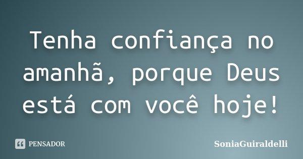 Tenha confiança no amanhã, porque Deus está com você hoje!... Frase de SoniaGuiraldelli.