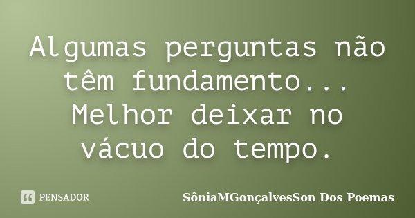 Algumas perguntas não têm fundamento... Melhor deixar no vácuo do tempo.... Frase de SôniaMGonçalvesSon Dos Poemas.