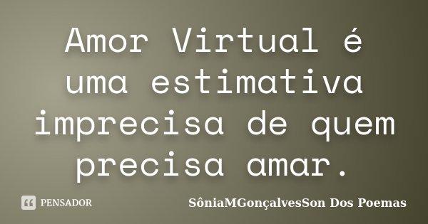 Amor Virtual é uma estimativa imprecisa de quem precisa amar.... Frase de SôniaMGonçalvesSon Dos Poemas.