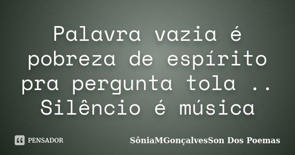 Palavra vazia é pobreza de espírito pra pergunta tola .. Silêncio é música... Frase de SôniaMGonçalvesSon Dos Poemas.