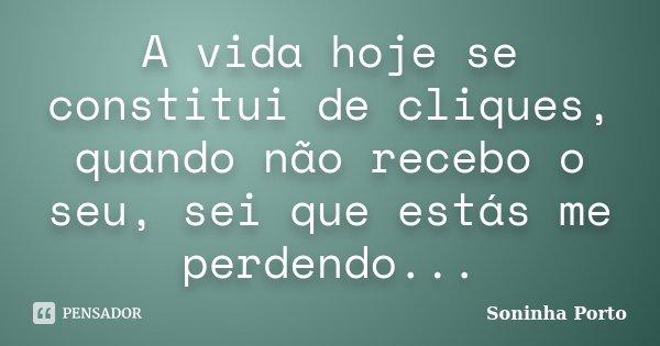 A vida hoje se constitui de cliques, quando não recebo o seu, sei que estás me perdendo...... Frase de Soninha Porto.