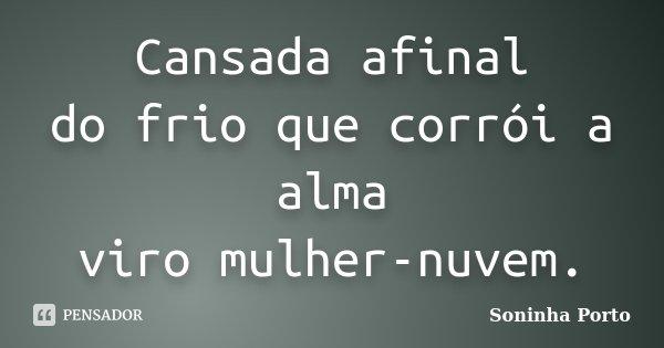 Cansada afinal do frio que corrói a alma viro mulher-nuvem.... Frase de Soninha Porto.