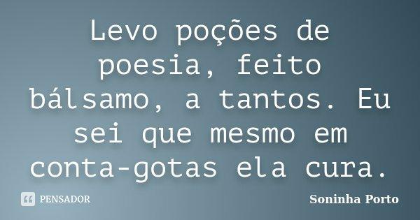 Levo poções de poesia, feito bálsamo a tantos. Eu sei que mesmo em conta-gotas ela cura.... Frase de Soninha Porto.