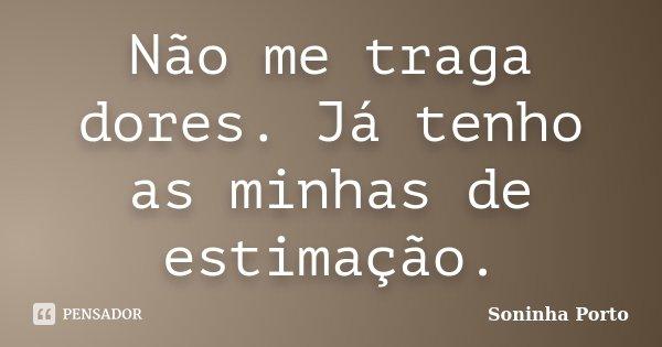 Não me traga dores. Já tenho as minhas de estimação.... Frase de Soninha Porto.