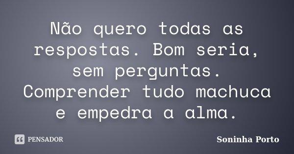 Não quero todas as respostas. Bom seria, sem perguntas. Comprender tudo machuca e empedra a alma.... Frase de Soninha Porto.