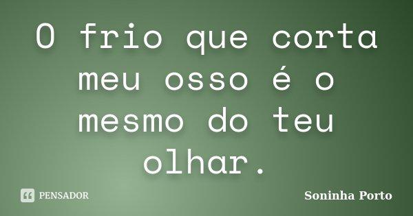 O frio que corta meu osso é o mesmo do teu olhar.... Frase de Soninha Porto.