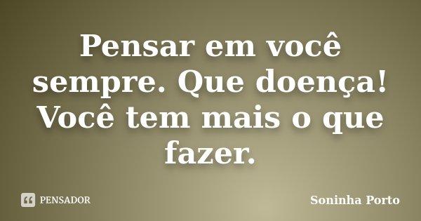 Pensar em você sempre. Que doença! Você tem mais o que fazer.... Frase de Soninha Porto.