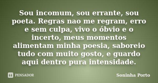Sou incomum, sou errante, sou poeta. Regras nao me regram, erro e sem culpa, vivo o óbvio e o incerto, meus momentos alimentam minha poesia, saboreio tudo com m... Frase de Soninha Porto.