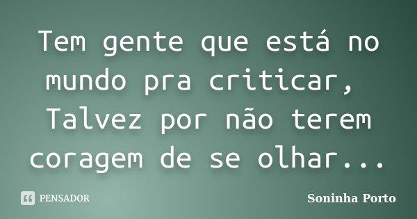 Tem gente que está no mundo pra criticar, Talvez por não terem coragem de se olhar...... Frase de Soninha Porto.