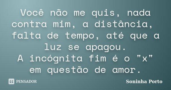 """Você não me quis, nada contra mim, a distância, falta de tempo, até que a luz se apagou. A incógnita fim é o """"x"""" em questão de amor.... Frase de Soninha Porto."""