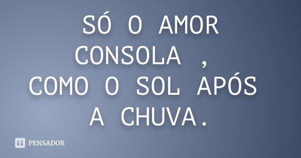 SÓ O AMOR CONSOLA , COMO O SOL APÓS A CHUVA.... Frase de Desconhecido.