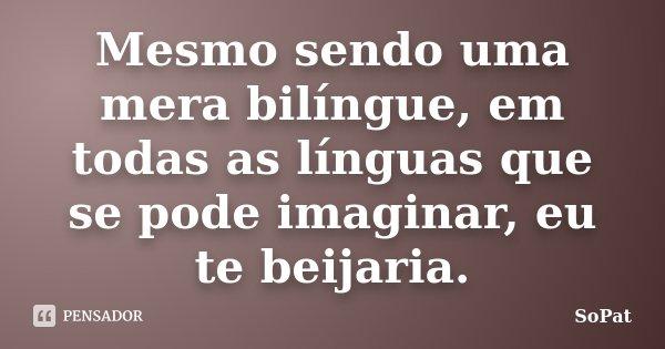 Mesmo sendo uma mera bilíngue, em todas as línguas que se pode imaginar, eu te beijaria.... Frase de SoPat.