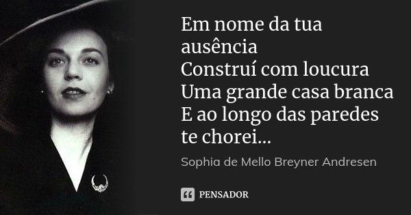 Em nome da tua ausência Construí com loucura Uma grande casa branca E ao longo das paredes te chorei...... Frase de Sophia de Mello Breyner Andresen.