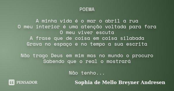 POEMA A minha vida é o mar o abril a rua O meu interior é uma atenção voltada para fora O meu viver escuta A frase que de coisa em coisa silabada Grava no espaç... Frase de Sophia de Mello Breyner Andresen.