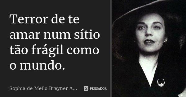 Terror de te amar num sítio tão frágil como o mundo.... Frase de Sophia de Mello Breyner Andresen.