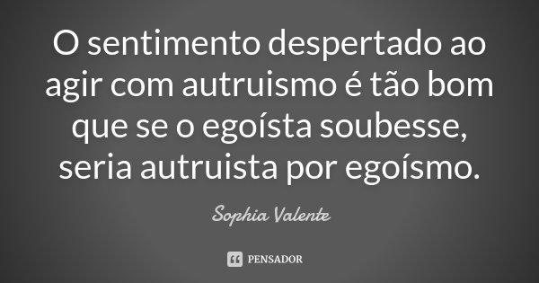 O sentimento despertado ao agir com autruismo é tão bom que se o egoísta soubesse, seria autruista por egoísmo.... Frase de Sophia Valente.