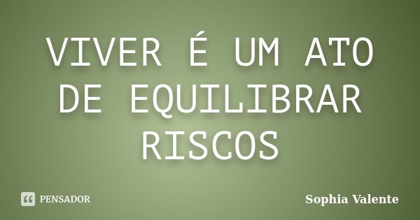 VIVER É UM ATO DE EQUILIBRAR RISCOS... Frase de Sophia Valente.