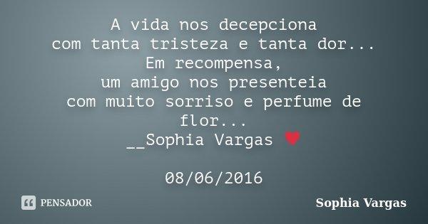 A vida nos decepciona com tanta tristeza e tanta dor... Em recompensa, um amigo nos presenteia com muito sorriso e perfume de flor... __Sophia Vargas ♥ 08/06/20... Frase de Sophia Vargas.