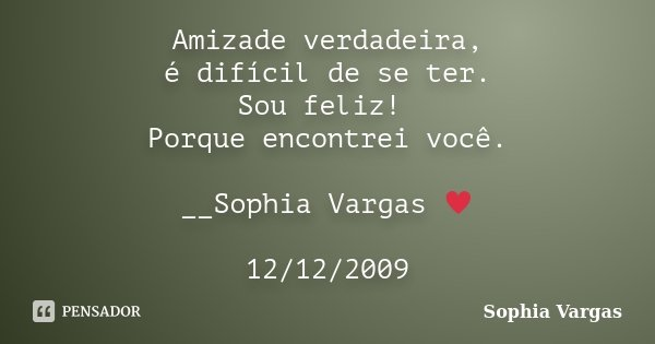 Amizade verdadeira, é difícil de se ter. Sou feliz! Porque encontrei você. __Sophia Vargas ♥ 12/12/2009... Frase de Sophia Vargas.