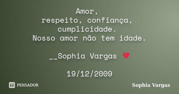 Amor, respeito, confiança, cumplicidade. Nosso amor não tem idade. __Sophia Vargas ♥ 19/12/2009... Frase de Sophia Vargas.