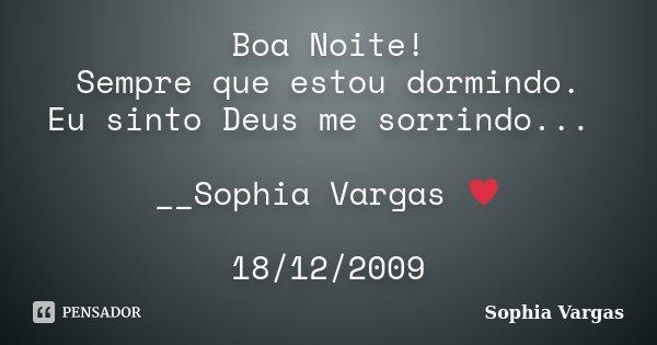 Boa Noite! Sempre que estou dormindo. Eu sinto Deus me sorrindo... __Sophia Vargas ♥ 18/12/2009... Frase de Sophia Vargas.